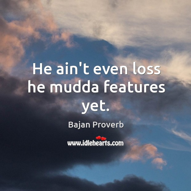 He ain't even loss he mudda features yet. Bajan Proverbs Image