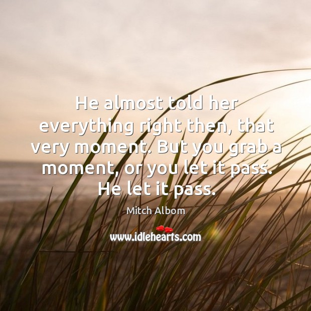 He almost told her everything right then, that very moment. But you Mitch Albom Picture Quote