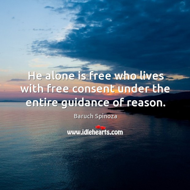 He alone is free who lives with free consent under the entire guidance of reason. Image