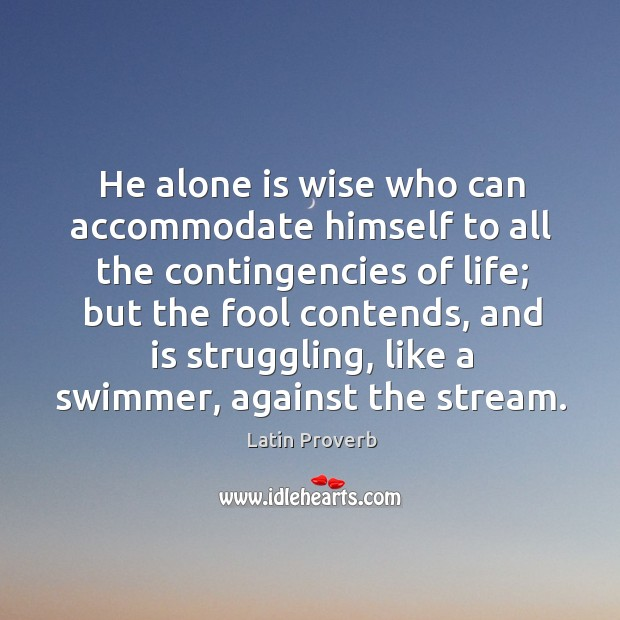 He alone is wise who can accommodate himself to all the Image