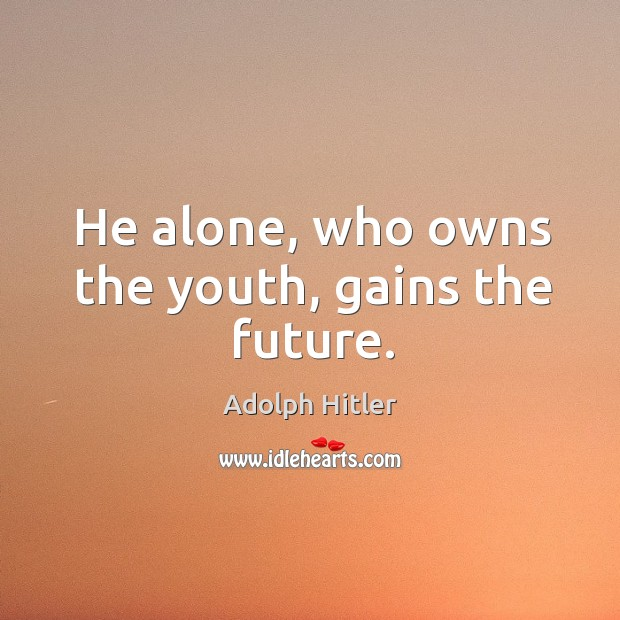 Image, He alone, who owns the youth, gains the future.