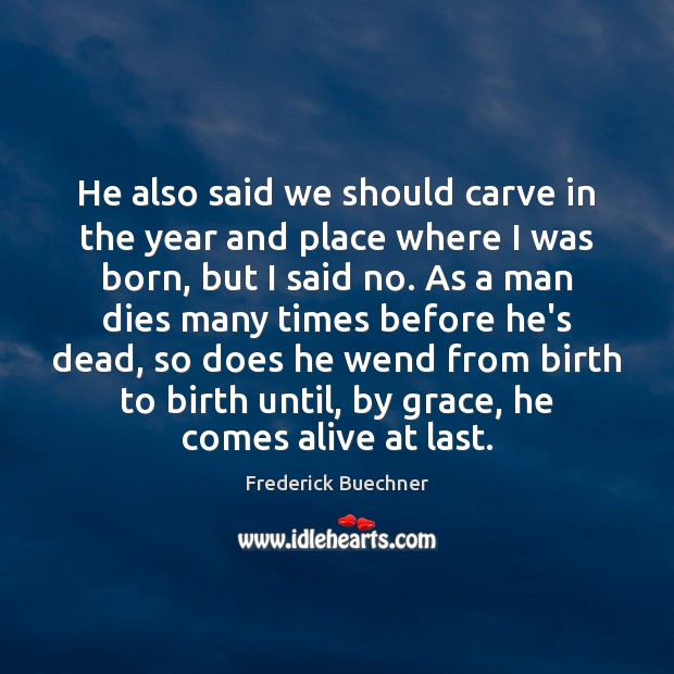 He also said we should carve in the year and place where Frederick Buechner Picture Quote
