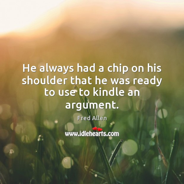 He always had a chip on his shoulder that he was ready to use to kindle an argument. Fred Allen Picture Quote