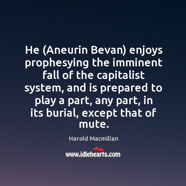 He (Aneurin Bevan) enjoys prophesying the imminent fall of the capitalist system, Harold Macmillan Picture Quote