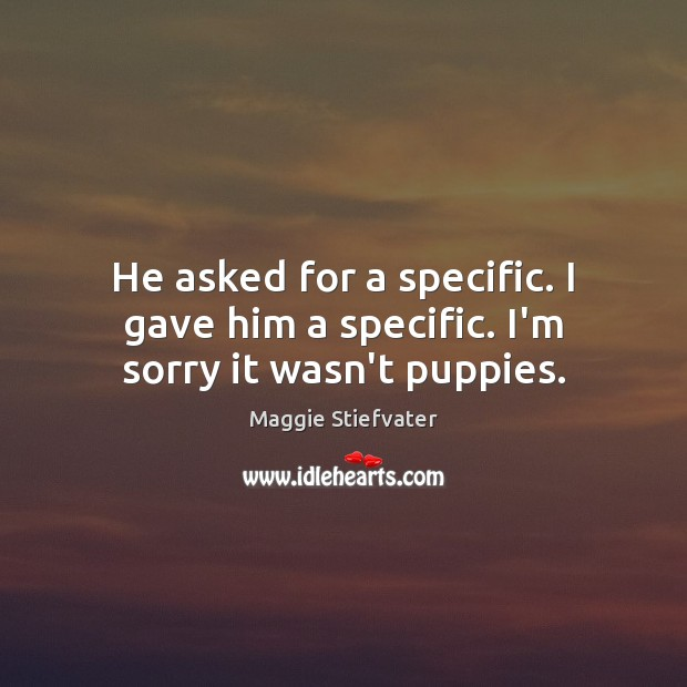 He asked for a specific. I gave him a specific. I'm sorry it wasn't puppies. Maggie Stiefvater Picture Quote