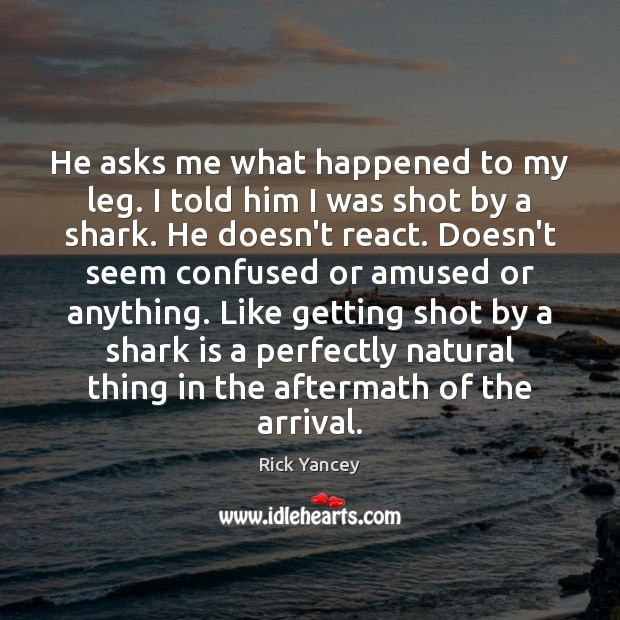 He asks me what happened to my leg. I told him I Rick Yancey Picture Quote