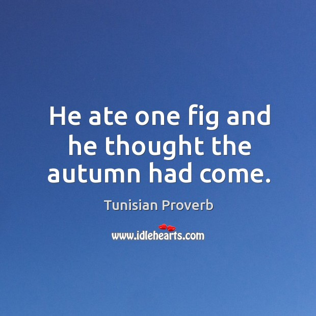 He ate one fig and he thought the autumn had come. Tunisian Proverbs Image