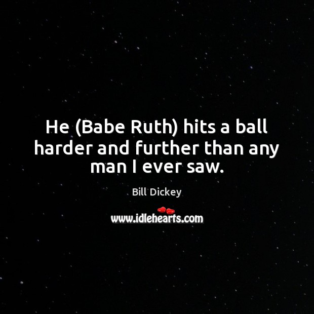 Image, He (Babe Ruth) hits a ball harder and further than any man I ever saw.