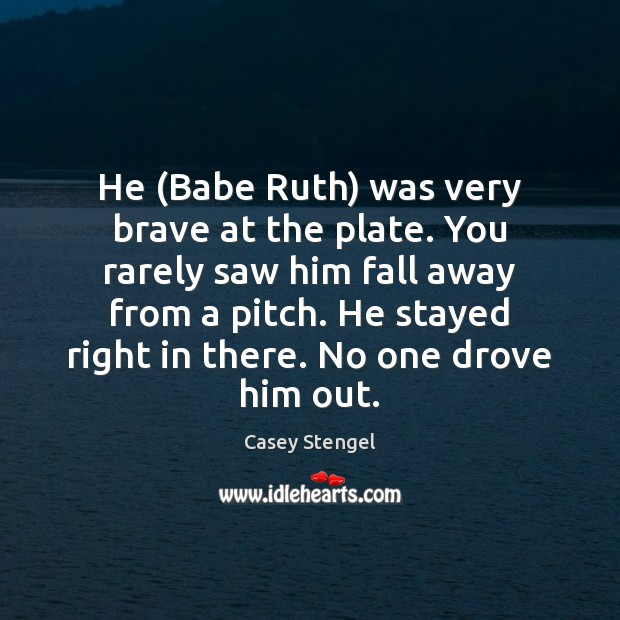 Image, He (Babe Ruth) was very brave at the plate. You rarely saw