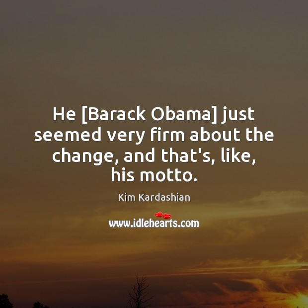 He [Barack Obama] just seemed very firm about the change, and that's, like, his motto. Kim Kardashian Picture Quote