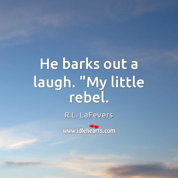 """He barks out a laugh. """"My little rebel. R.L. LaFevers Picture Quote"""
