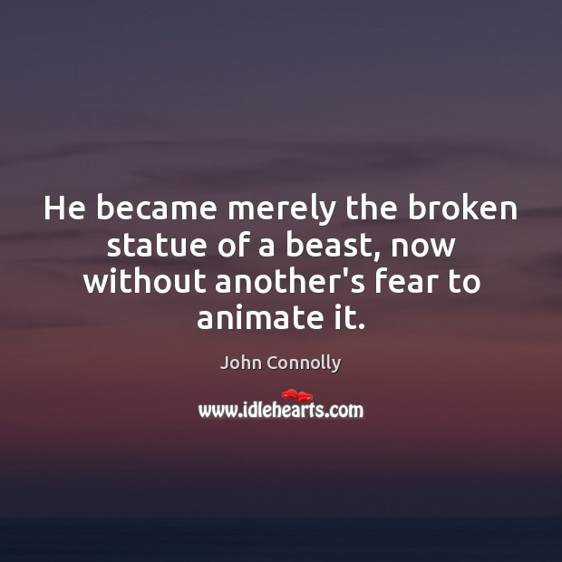 He became merely the broken statue of a beast, now without another's fear to animate it. Image