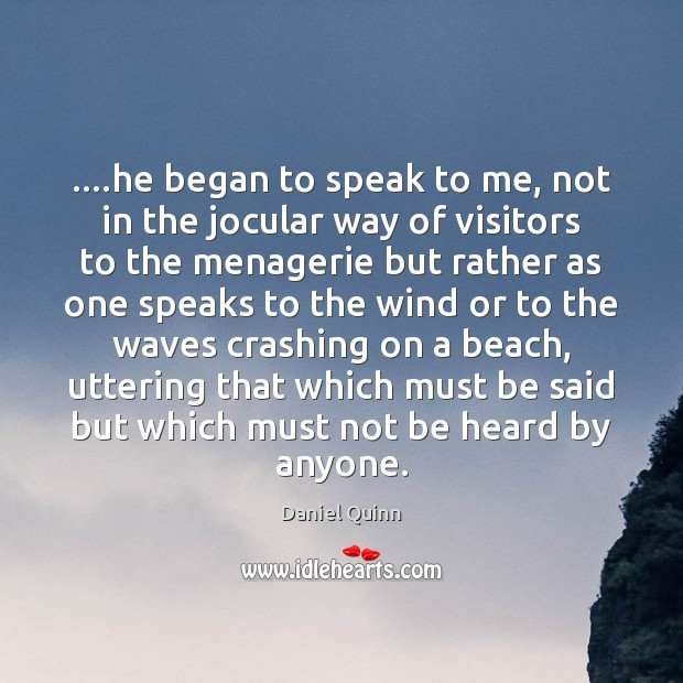 ….he began to speak to me, not in the jocular way of Daniel Quinn Picture Quote