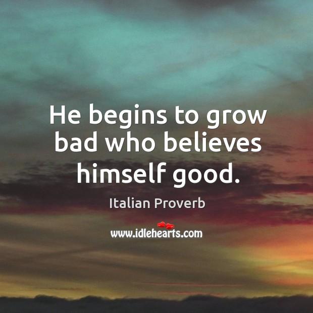 Image, He begins to grow bad who believes himself good.