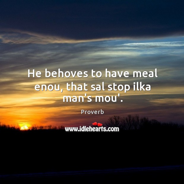 He behoves to have meal enou, that sal stop ilka man's mou'. Image