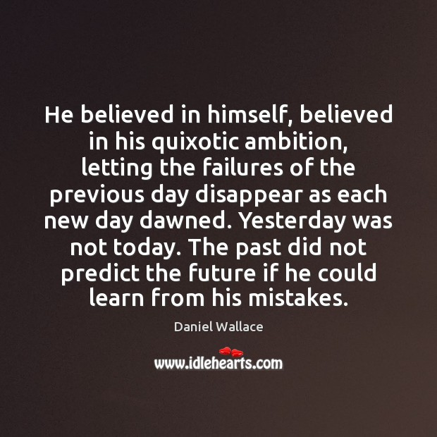 He believed in himself, believed in his quixotic ambition, letting the failures Daniel Wallace Picture Quote