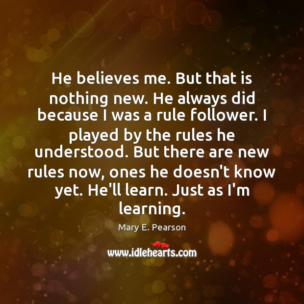 He believes me. But that is nothing new. He always did because Image