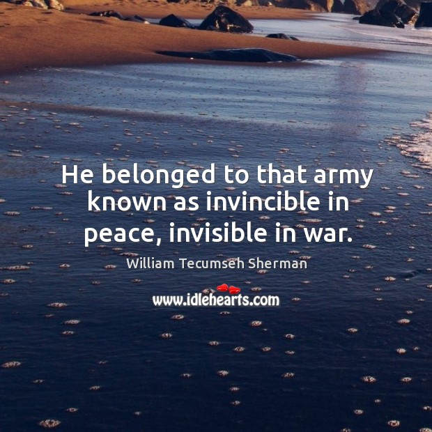 He belonged to that army known as invincible in peace, invisible in war. William Tecumseh Sherman Picture Quote
