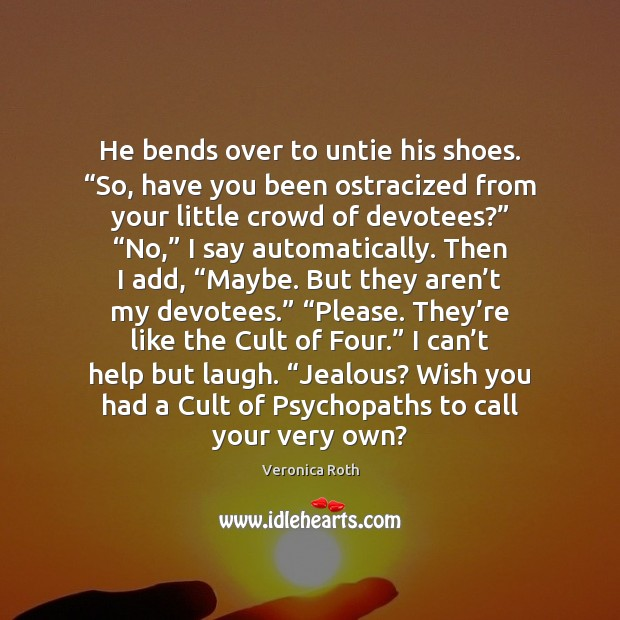 "He bends over to untie his shoes. ""So, have you been ostracized Veronica Roth Picture Quote"