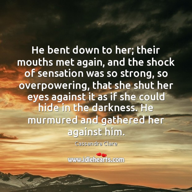 He bent down to her; their mouths met again, and the shock Image