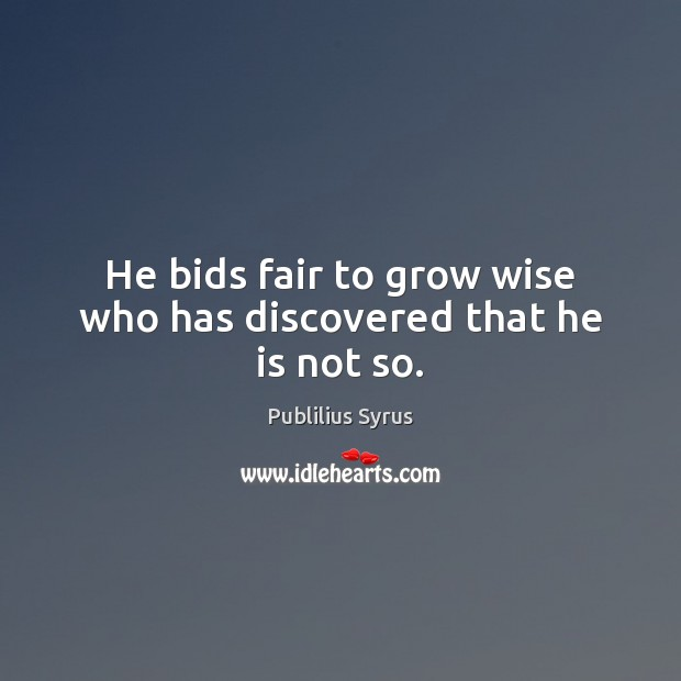 He bids fair to grow wise who has discovered that he is not so. Image
