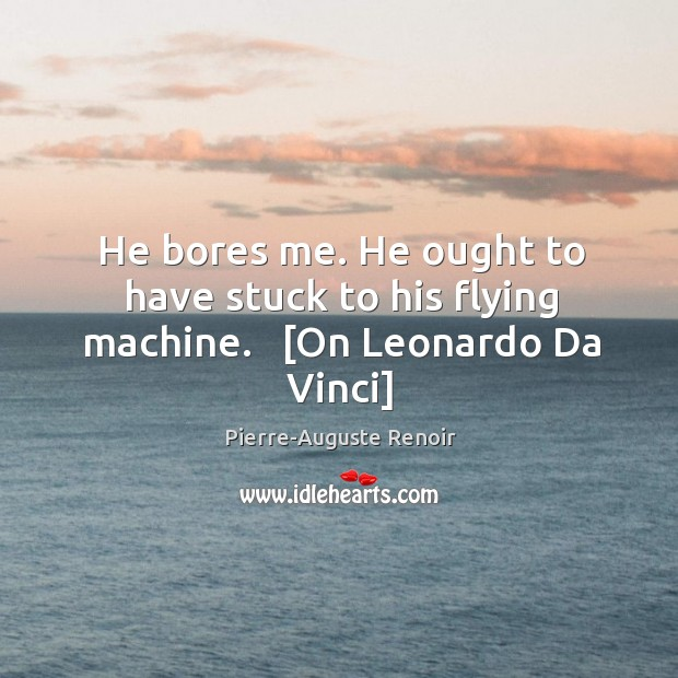 He bores me. He ought to have stuck to his flying machine.   [On Leonardo Da Vinci] Image