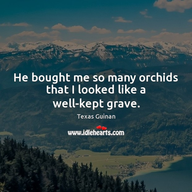 He bought me so many orchids that I looked like a well-kept grave. Image