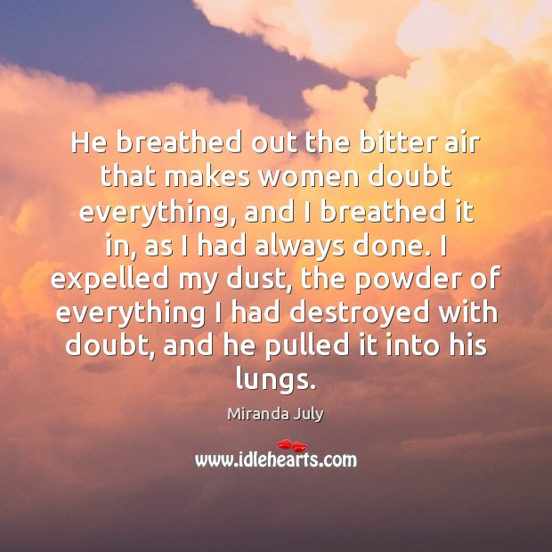 He breathed out the bitter air that makes women doubt everything, and Miranda July Picture Quote