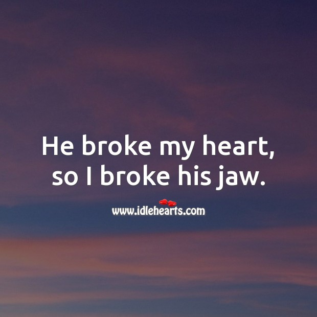 He broke my heart, so I broke his jaw. Heart Quotes Image