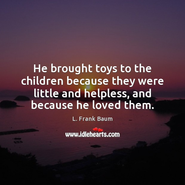 He brought toys to the children because they were little and helpless, L. Frank Baum Picture Quote