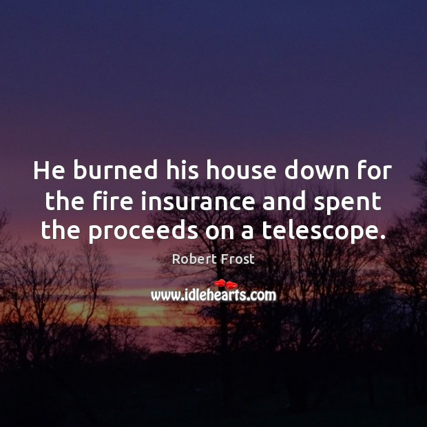 He burned his house down for the fire insurance and spent the proceeds on a telescope. Image