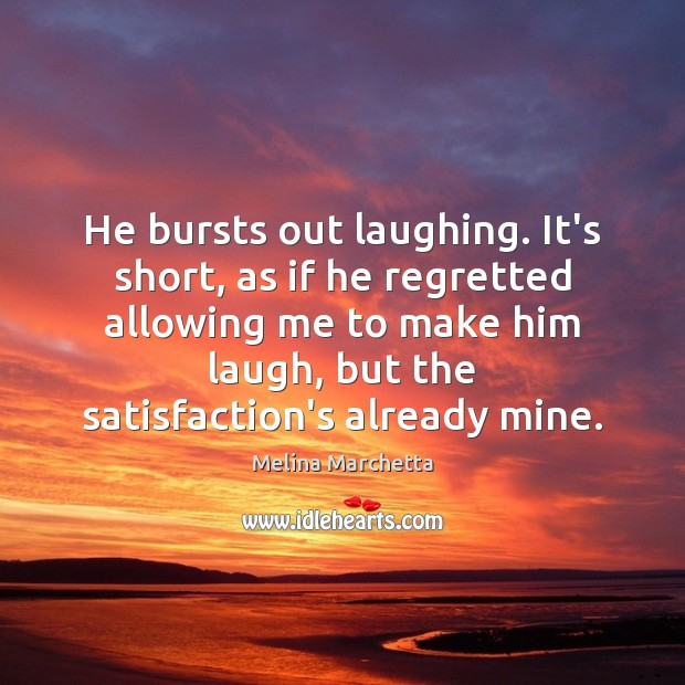 He bursts out laughing. It's short, as if he regretted allowing me Melina Marchetta Picture Quote