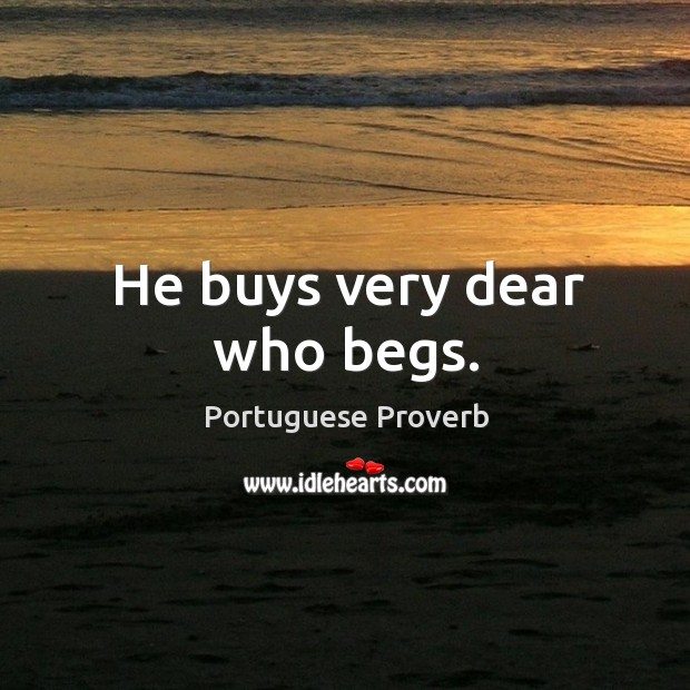 He buys very dear who begs. Image