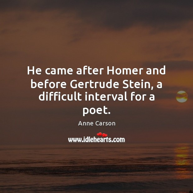 Image, He came after Homer and before Gertrude Stein, a difficult interval for a poet.