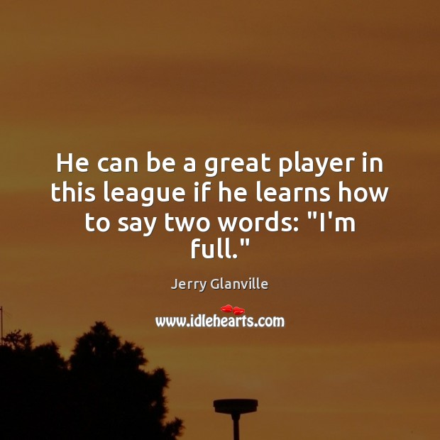 """Image, He can be a great player in this league if he learns how to say two words: """"I'm full."""""""