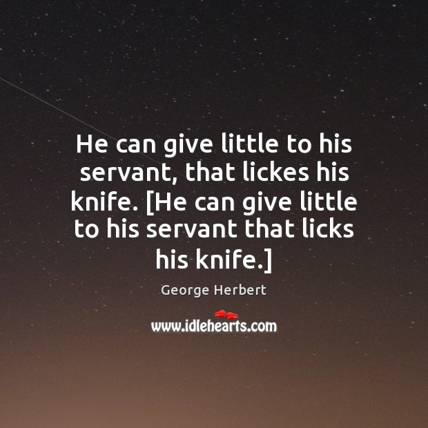 He can give little to his servant, that lickes his knife. [He Image