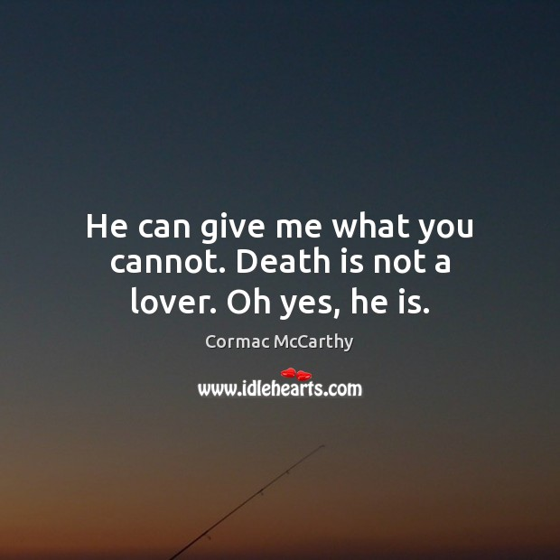 He can give me what you cannot. Death is not a lover. Oh yes, he is. Image