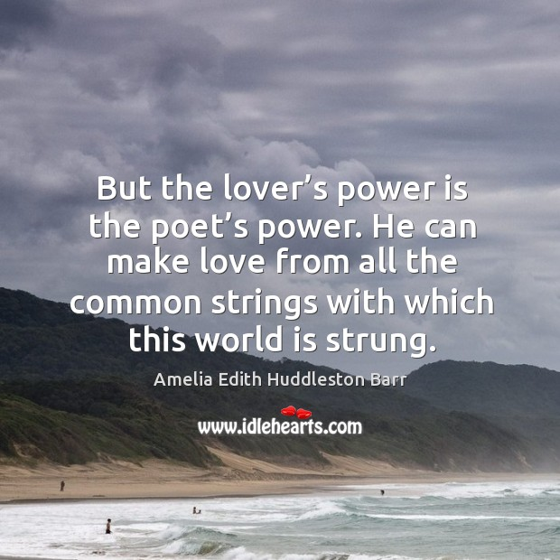 He can make love from all the common strings with which this world is strung. Amelia Edith Huddleston Barr Picture Quote