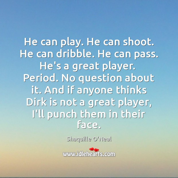 He can play. He can shoot. He can dribble. He can pass. Shaquille O'Neal Picture Quote