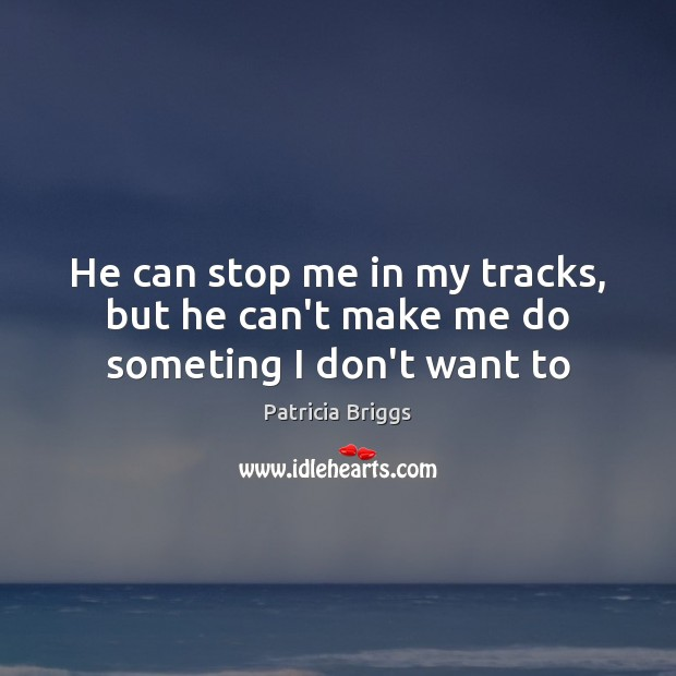 He can stop me in my tracks, but he can't make me do someting I don't want to Image
