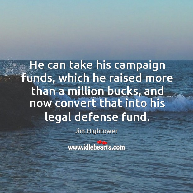 He can take his campaign funds, which he raised more than a million bucks Jim Hightower Picture Quote