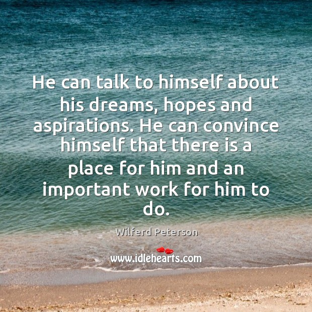 Image, He can talk to himself about his dreams, hopes and aspirations. He