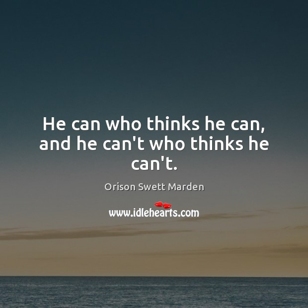 He can who thinks he can, and he can't who thinks he can't. Image