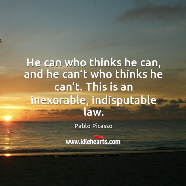 Image, He can who thinks he can, and he can't who thinks he can't. This is an inexorable, indisputable law.