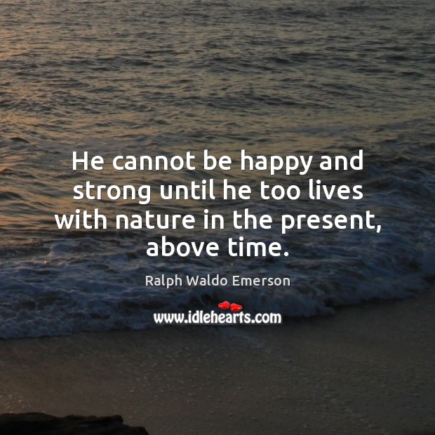 He cannot be happy and strong until he too lives with nature in the present, above time. Image