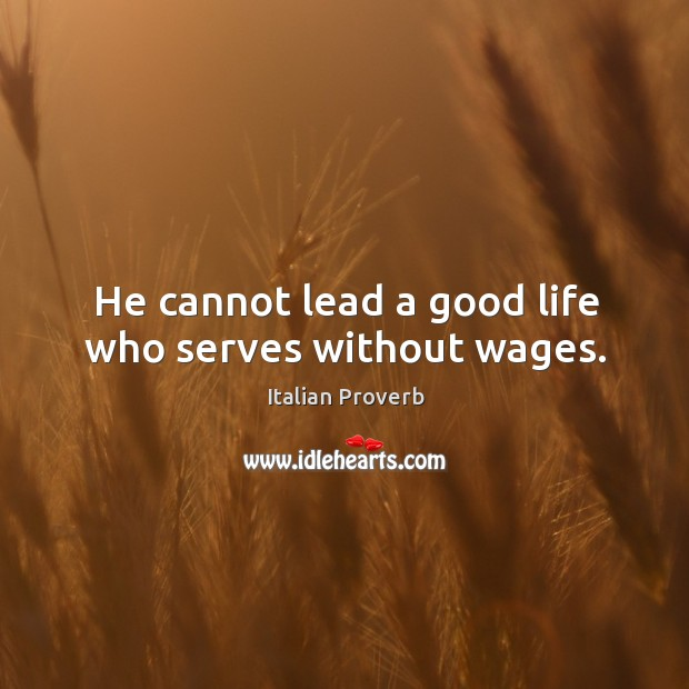 Image, He cannot lead a good life who serves without wages.