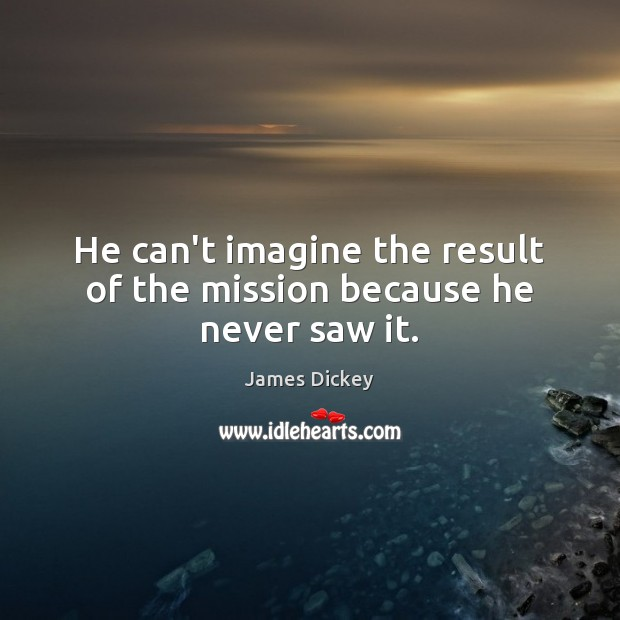 He can't imagine the result of the mission because he never saw it. James Dickey Picture Quote