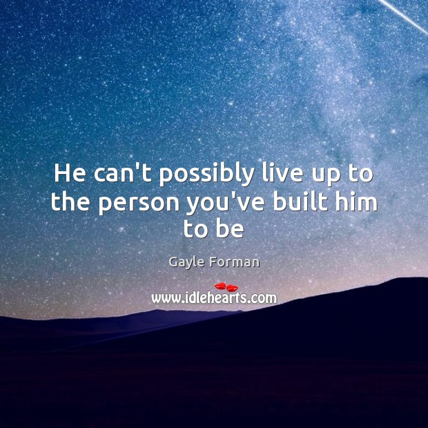 He can't possibly live up to the person you've built him to be Image