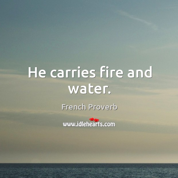 He carries fire and water. French Proverbs Image