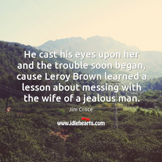 He cast his eyes upon her and the trouble soon began, cause Jim Croce Picture Quote